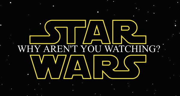Future of the 4th: Why Aren't You Watching Star Wars?