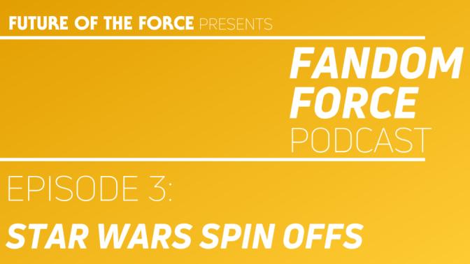 Fandom Force Podcast – Episode 3: Star Wars Spin Offs