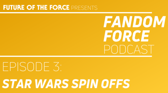 Fandom Force Podcast – Episode 3: Star Wars Spin Offs