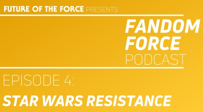 Fandom Force Podcast – Episode 4: Star Wars Resistance